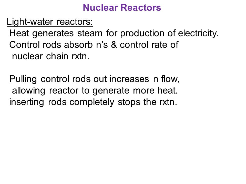 Nuclear Reactors Light-water reactors: Heat generates steam for production of electricity. Control rods absorb n's & control rate of.