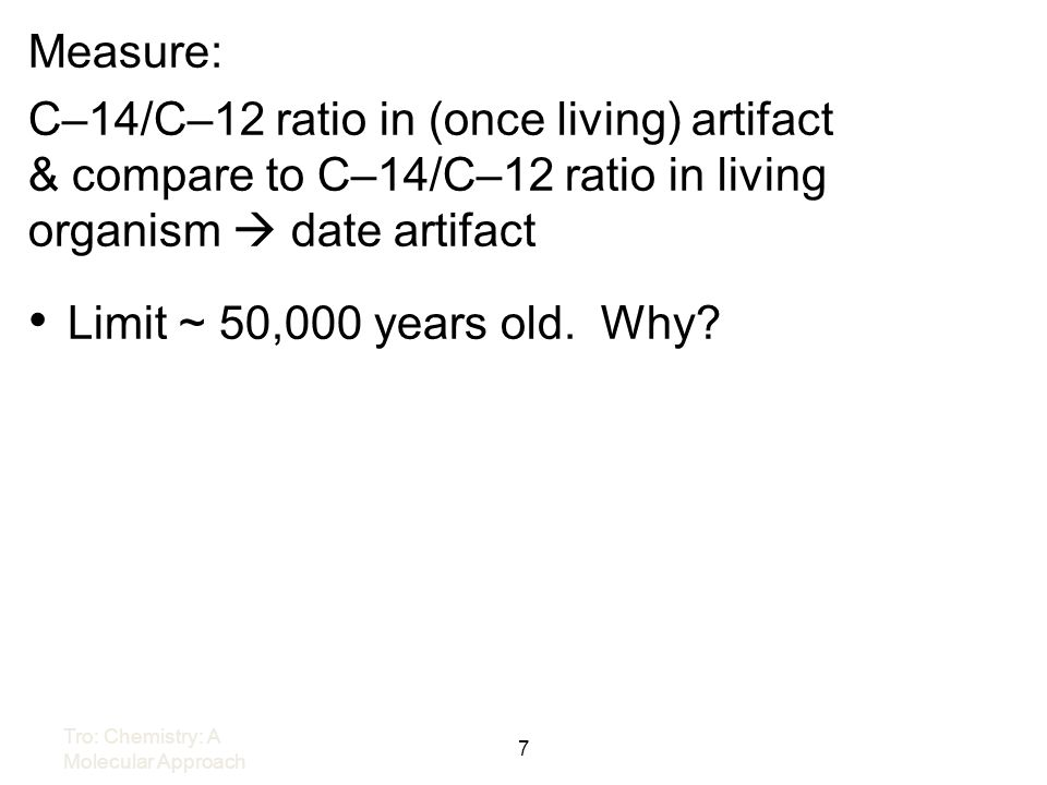 Measure: C–14/C–12 ratio in (once living) artifact & compare to C–14/C–12 ratio in living organism  date artifact.