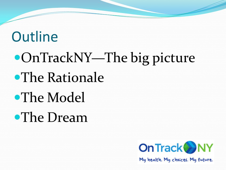 Outline OnTrackNY—The big picture The Rationale The Model The Dream