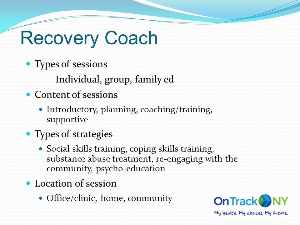 Recovery Coach Types of sessions Individual, group, family ed