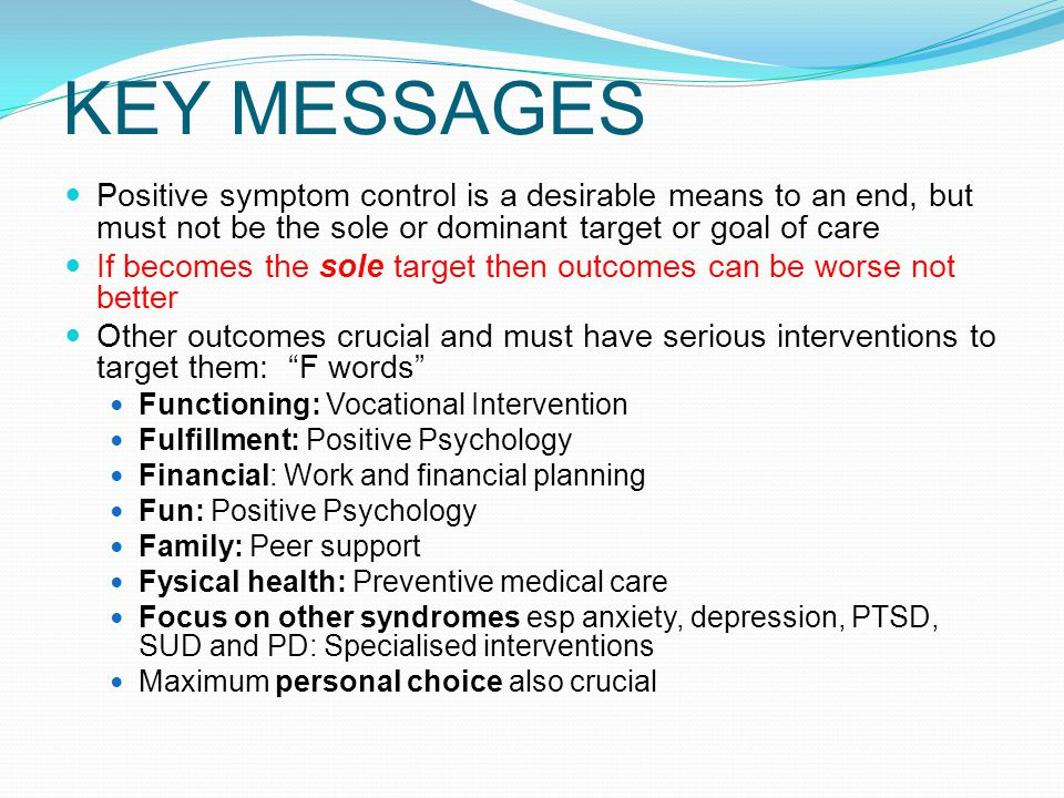 KEY MESSAGES Positive symptom control is a desirable means to an end, but must not be the sole or dominant target or goal of care.