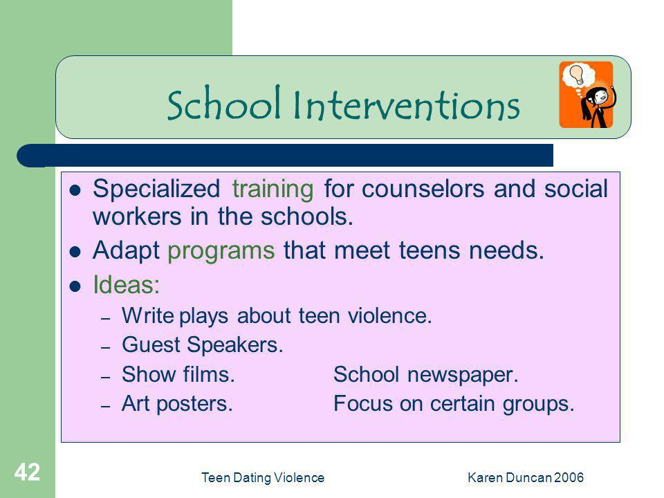 School Interventions Specialized training for counselors and social workers in the schools. Adapt programs that meet teens needs.