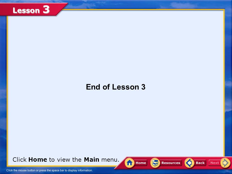End of Lesson 3 Click Home to view the Main menu.