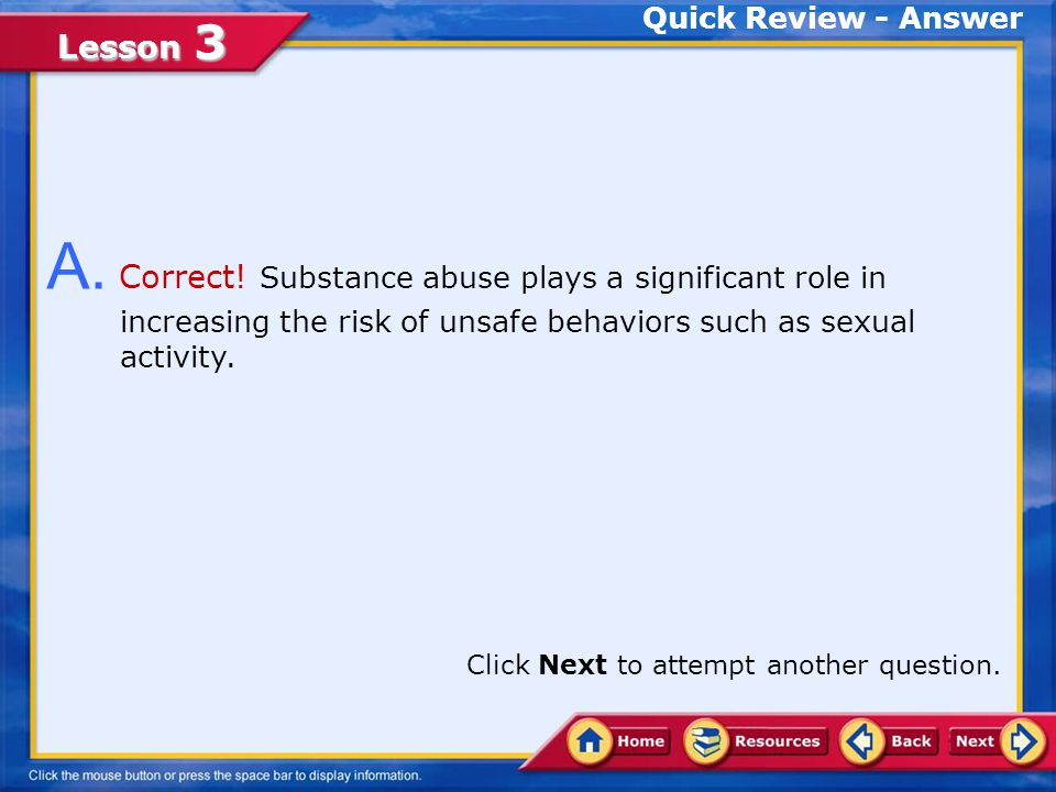 Quick Review - Answer A. Correct! Substance abuse plays a significant role in increasing the risk of unsafe behaviors such as sexual activity.