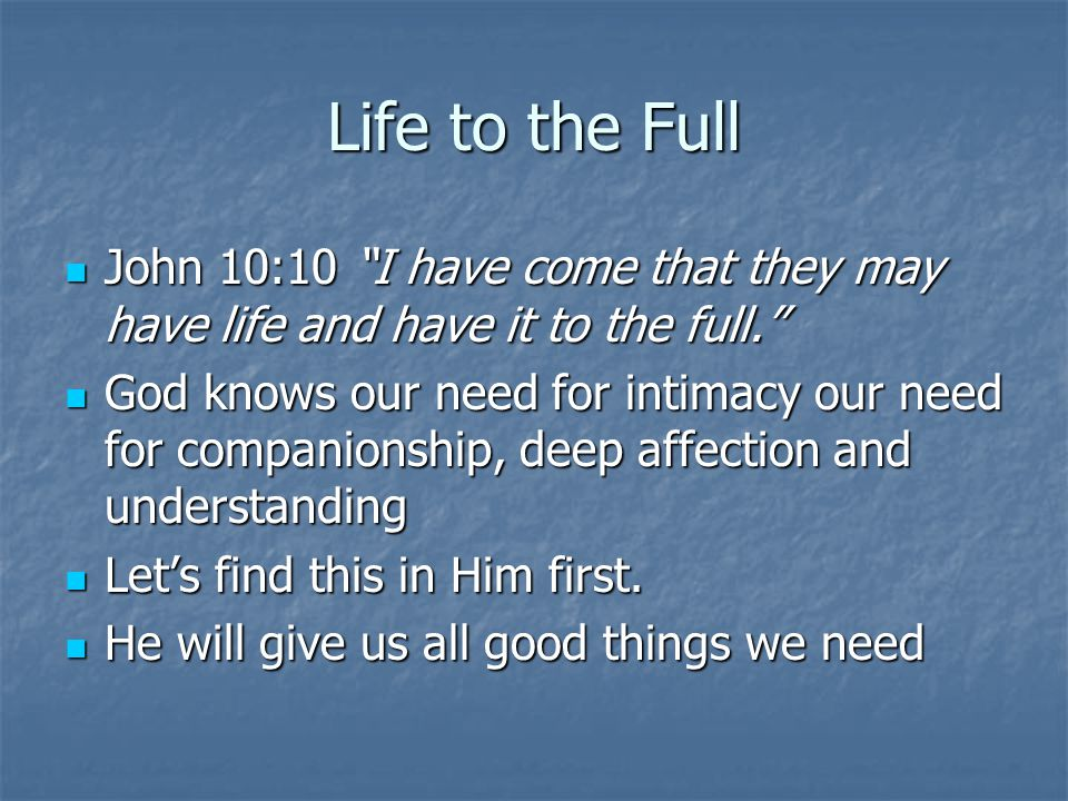 Life to the Full John 10:10 I have come that they may have life and have it to the full.