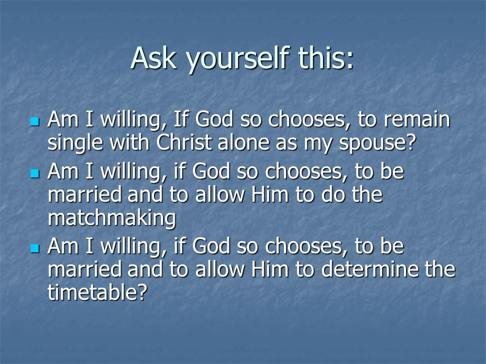 Ask yourself this: Am I willing, If God so chooses, to remain single with Christ alone as my spouse
