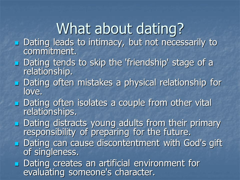 What about dating Dating leads to intimacy, but not necessarily to commitment. Dating tends to skip the friendship stage of a relationship.