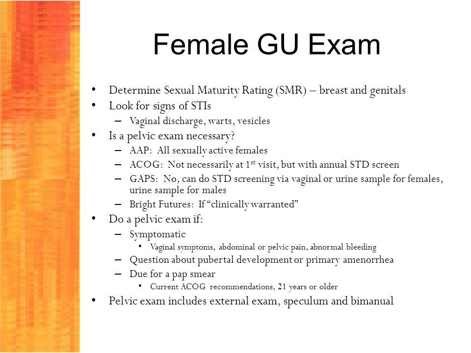 Female GU Exam Determine Sexual Maturity Rating (SMR) – breast and genitals. Look for signs of STIs.