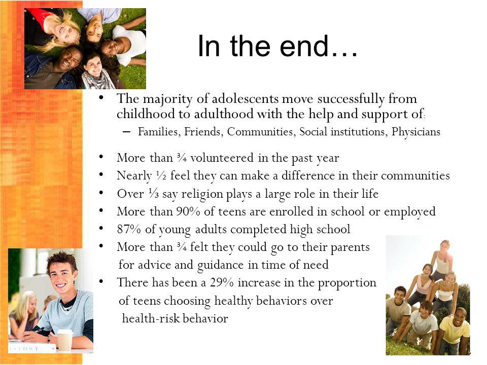 In the end… The majority of adolescents move successfully from childhood to adulthood with the help and support of: