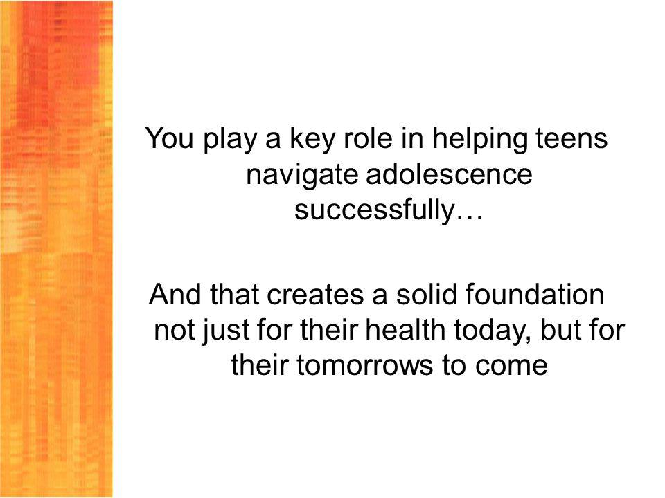 You play a key role in helping teens navigate adolescence successfully… And that creates a solid foundation not just for their health today, but for their tomorrows to come