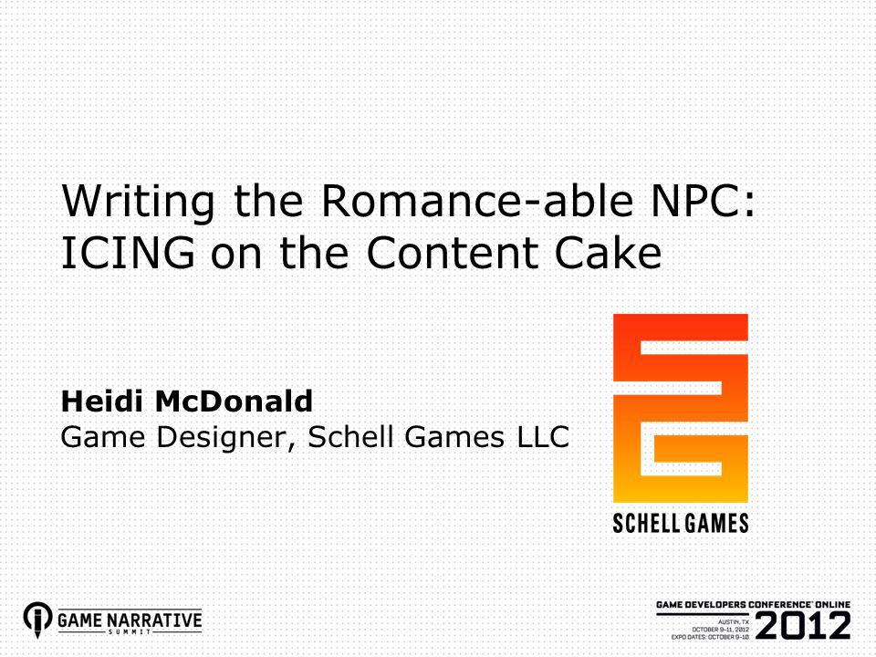 Writing the Romance-able NPC: ICING on the Content Cake Heidi McDonald Game Designer, Schell Games LLC