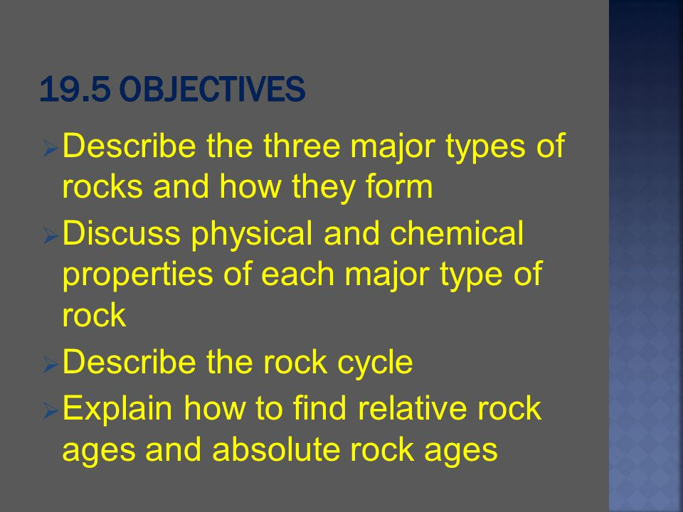 19.5 Objectives Describe the three major types of rocks and how they form. Discuss physical and chemical properties of each major type of rock.