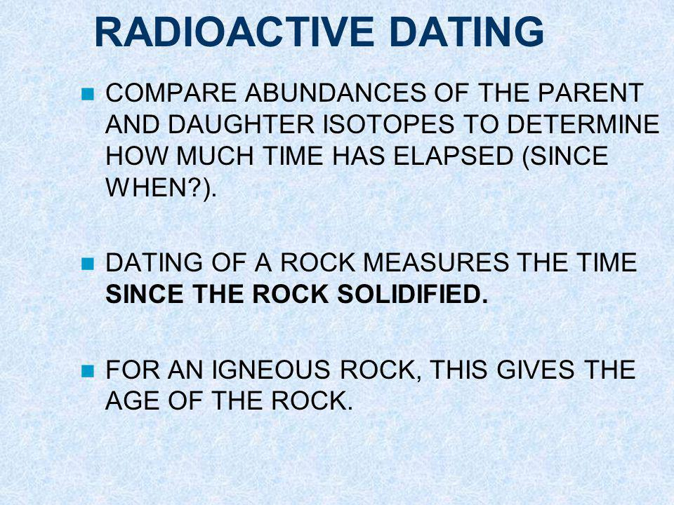 RADIOACTIVE DATING COMPARE ABUNDANCES OF THE PARENT AND DAUGHTER ISOTOPES TO DETERMINE HOW MUCH TIME HAS ELAPSED (SINCE WHEN ).
