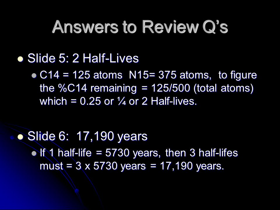Answers to Review Q's Slide 5: 2 Half-Lives Slide 6: 17,190 years