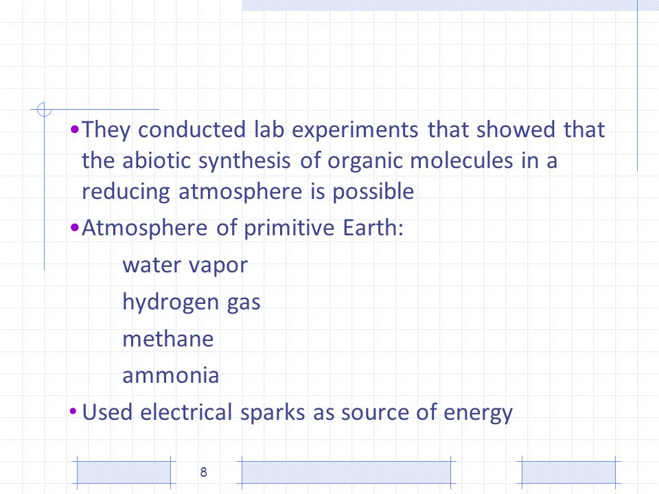 They conducted lab experiments that showed that the abiotic synthesis of organic molecules in a reducing atmosphere is possible