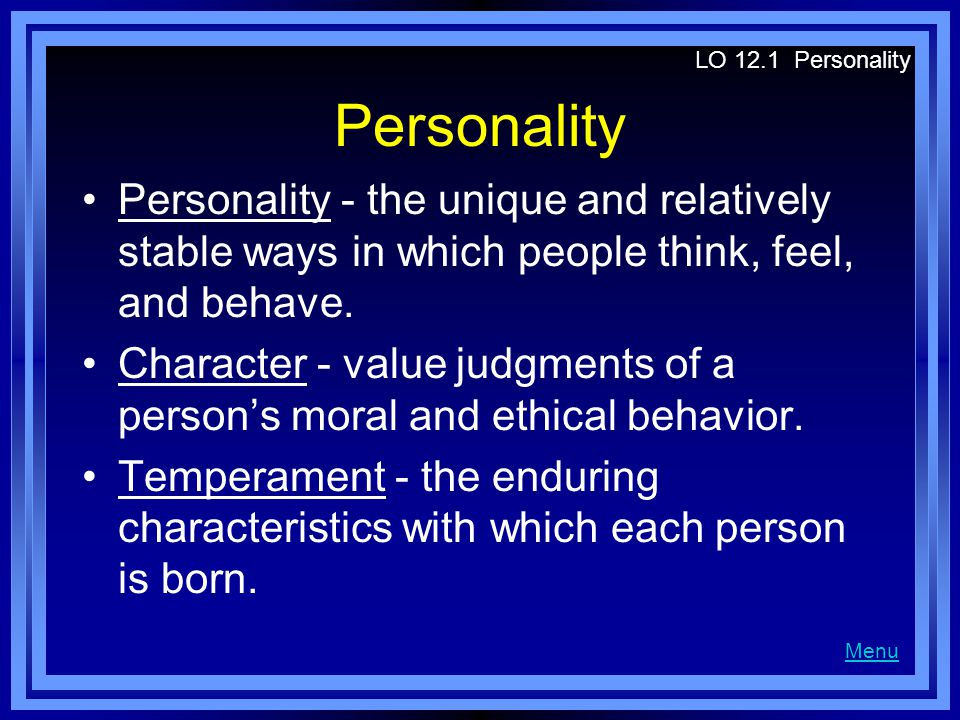 LO 12.1 Personality Personality. Personality - the unique and relatively stable ways in which people think, feel, and behave.