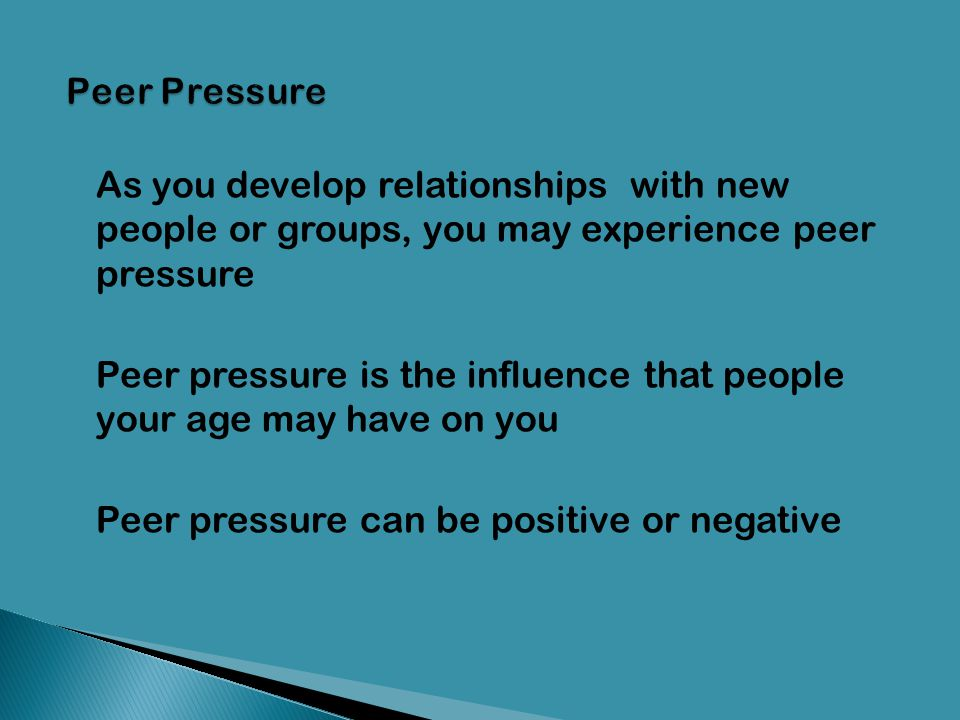Peer Pressure As you develop relationships with new people or groups, you may experience peer pressure.