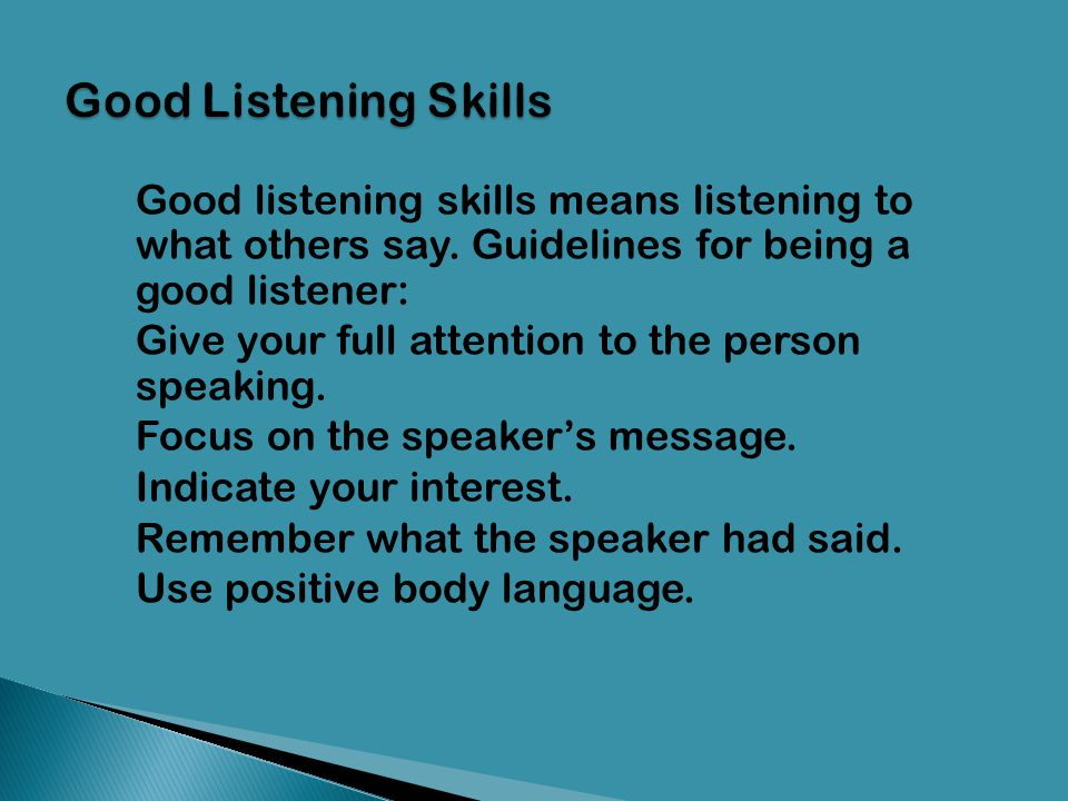 Good Listening Skills Good listening skills means listening to what others say. Guidelines for being a good listener: