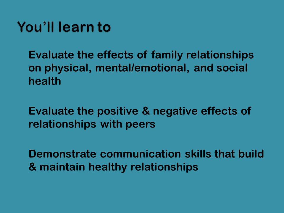 You'll learn to Evaluate the effects of family relationships on physical, mental/emotional, and social health.
