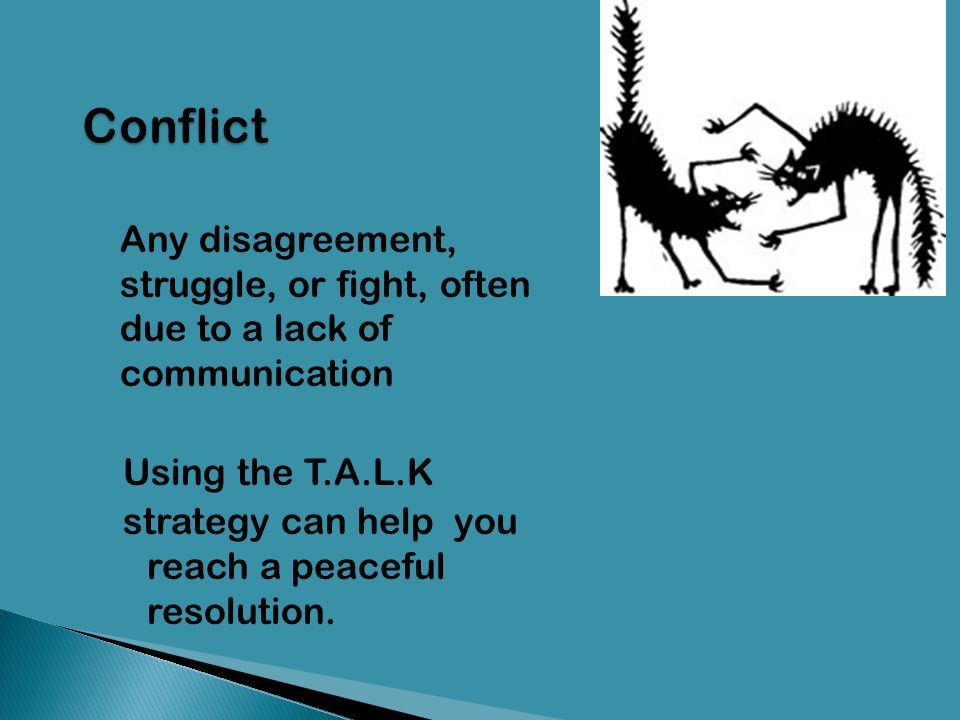 Conflict Any disagreement, struggle, or fight, often due to a lack of communication. Using the T.A.L.K.