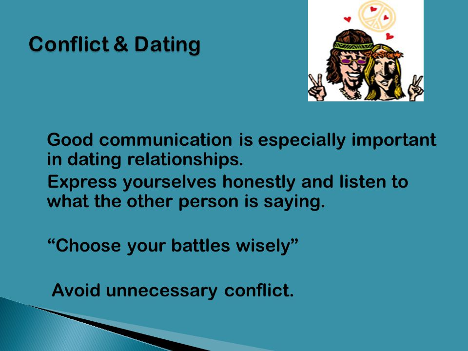 Conflict & Dating Good communication is especially important in dating relationships.