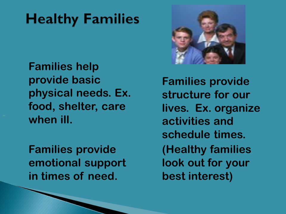 Healthy Families Families help provide basic physical needs. Ex. food, shelter, care when ill.