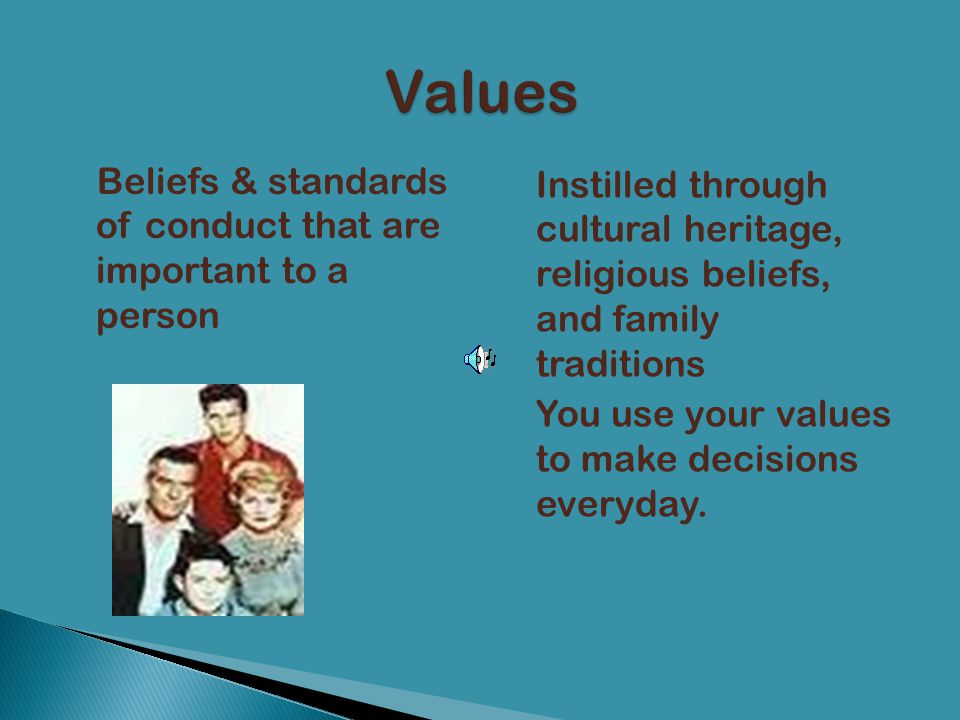 Values Beliefs & standards of conduct that are important to a person