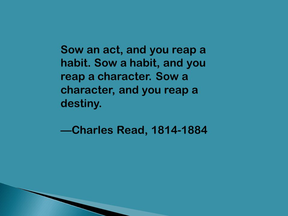 Sow an act, and you reap a habit. Sow a habit, and you reap a character. Sow a character, and you reap a destiny.