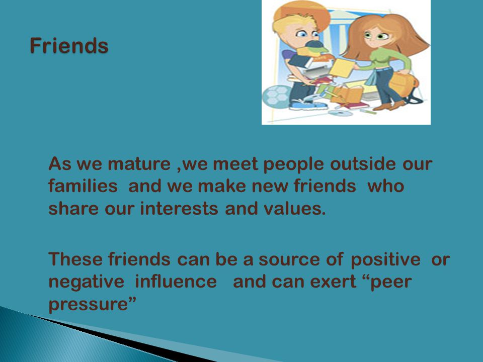 Friends As we mature ,we meet people outside our families and we make new friends who share our interests and values.