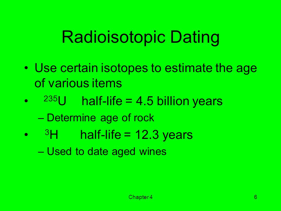 Radioisotopic Dating Use certain isotopes to estimate the age of various items. 235U half-life = 4.5 billion years.