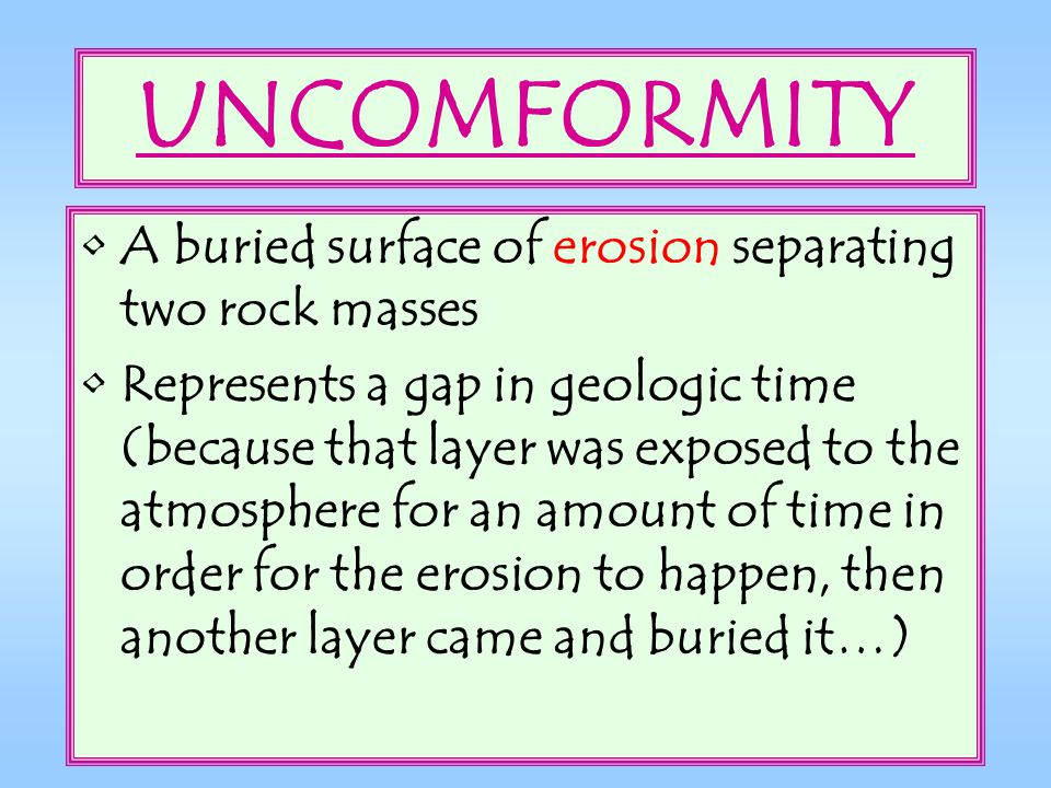 UNCOMFORMITY A buried surface of erosion separating two rock masses