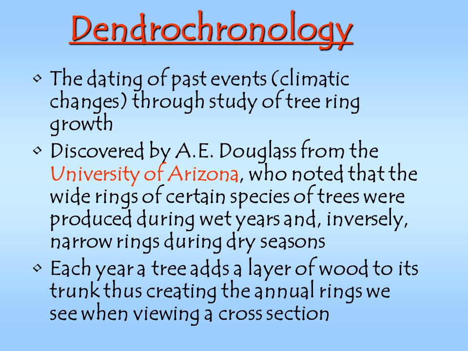 Dendrochronology The dating of past events (climatic changes) through study of tree ring growth.