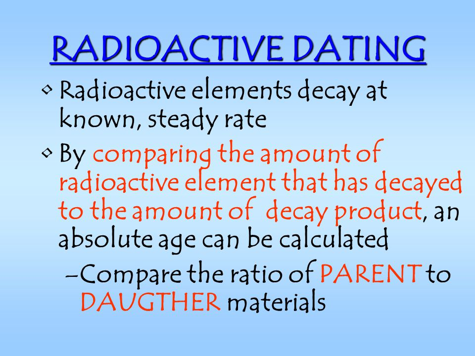 RADIOACTIVE DATING Radioactive elements decay at known, steady rate