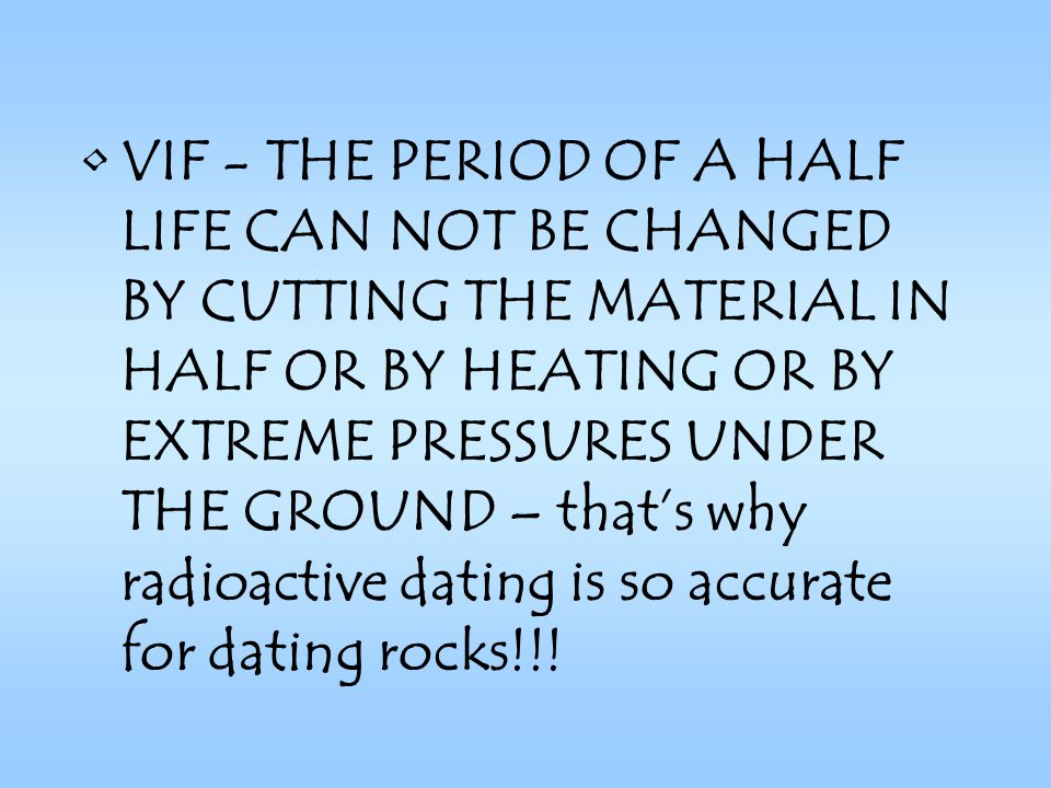 VIF - THE PERIOD OF A HALF LIFE CAN NOT BE CHANGED BY CUTTING THE MATERIAL IN HALF OR BY HEATING OR BY EXTREME PRESSURES UNDER THE GROUND – that's why radioactive dating is so accurate for dating rocks!!!