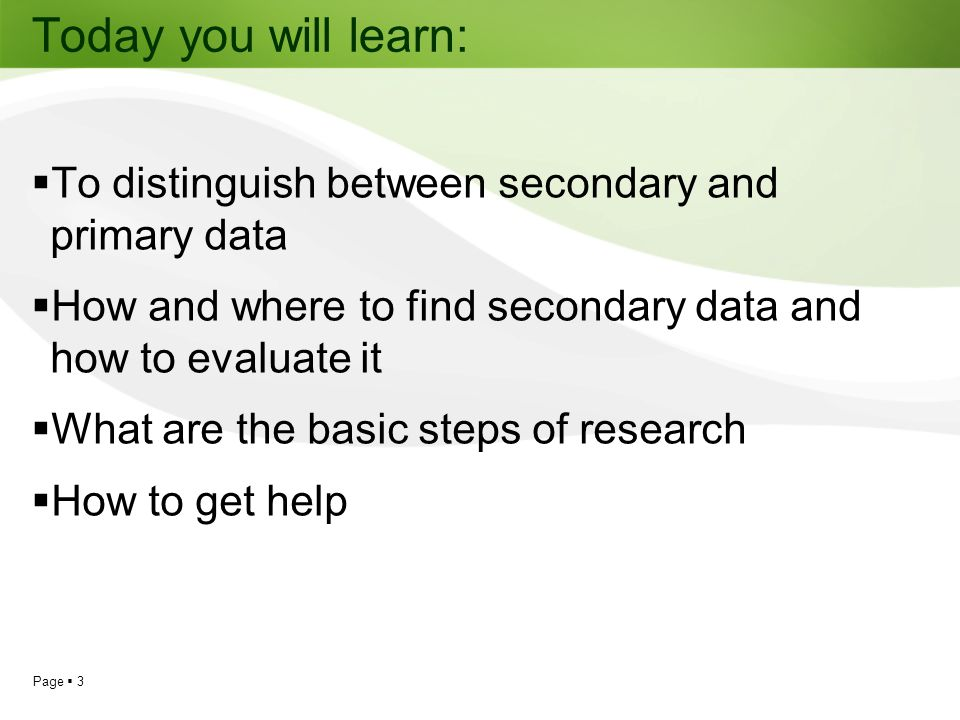 Today you will learn: To distinguish between secondary and primary data. How and where to find secondary data and how to evaluate it.