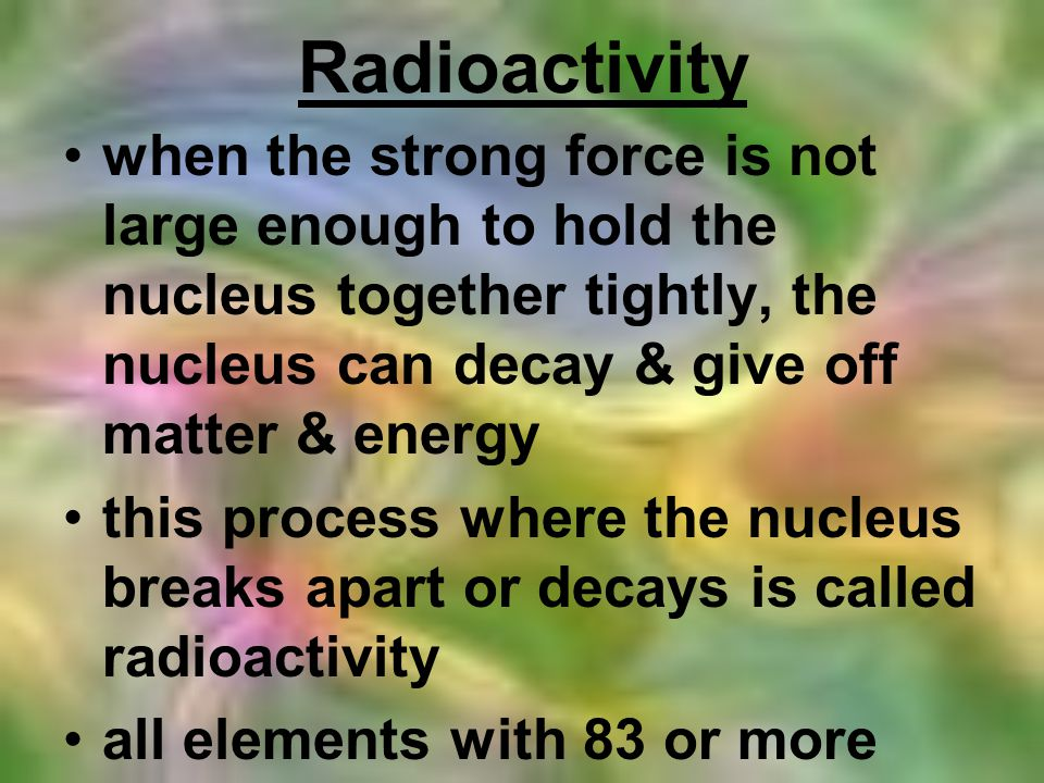 Radioactivity when the strong force is not large enough to hold the nucleus together tightly, the nucleus can decay & give off matter & energy.