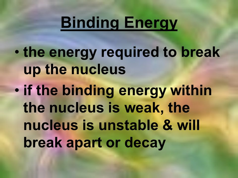 Binding Energy the energy required to break up the nucleus