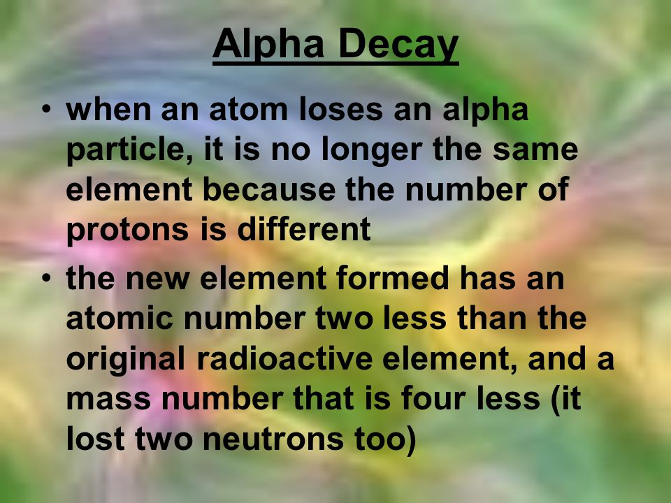 Alpha Decay when an atom loses an alpha particle, it is no longer the same element because the number of protons is different.