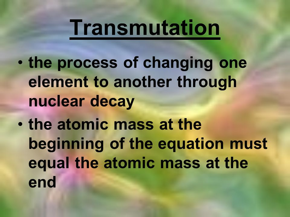 Transmutation the process of changing one element to another through nuclear decay.