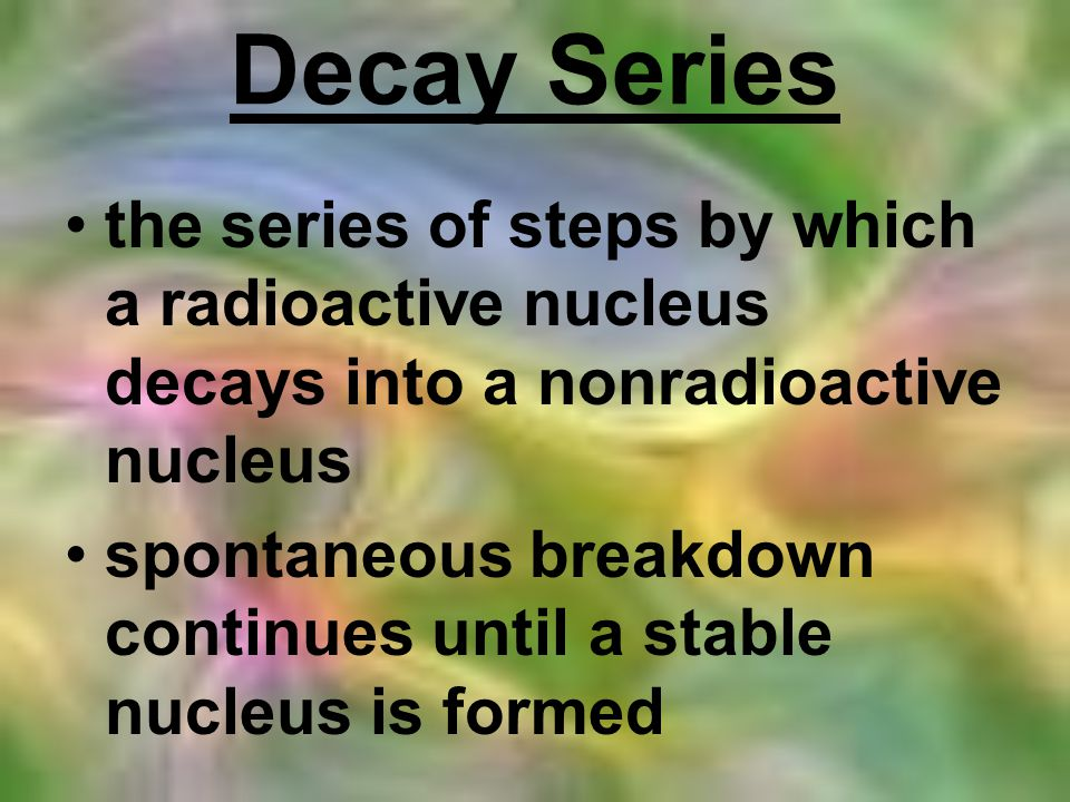 Decay Series the series of steps by which a radioactive nucleus decays into a nonradioactive nucleus.