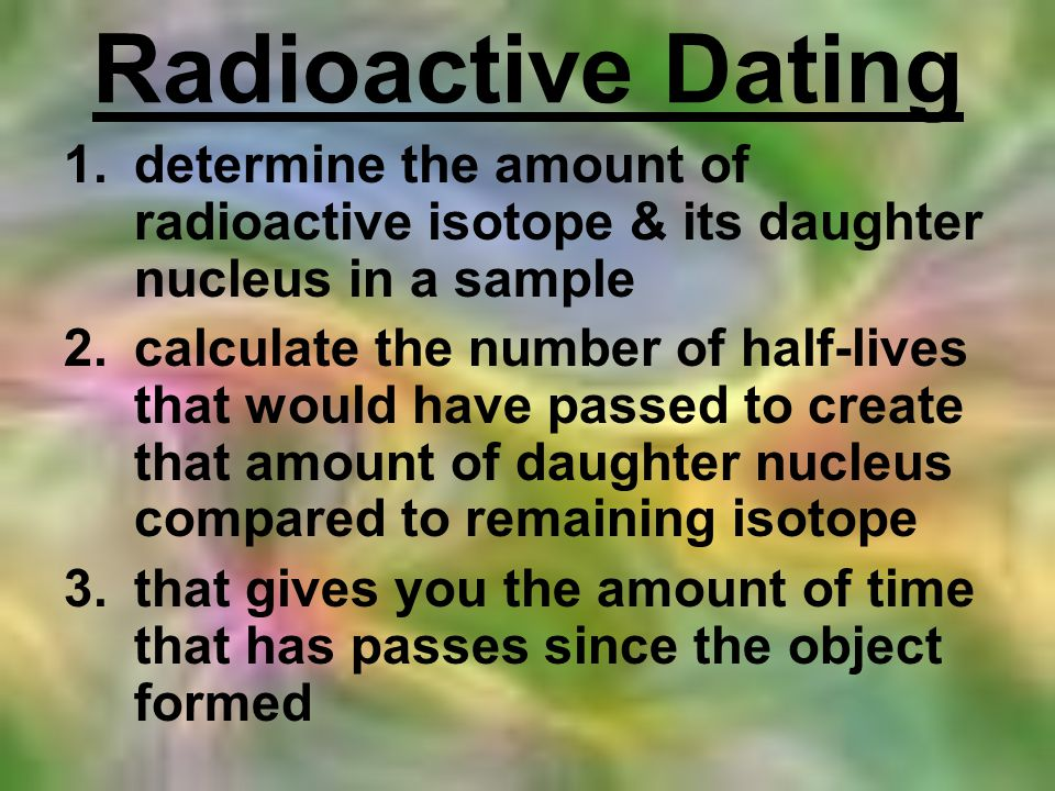 Radioactive Dating determine the amount of radioactive isotope & its daughter nucleus in a sample.