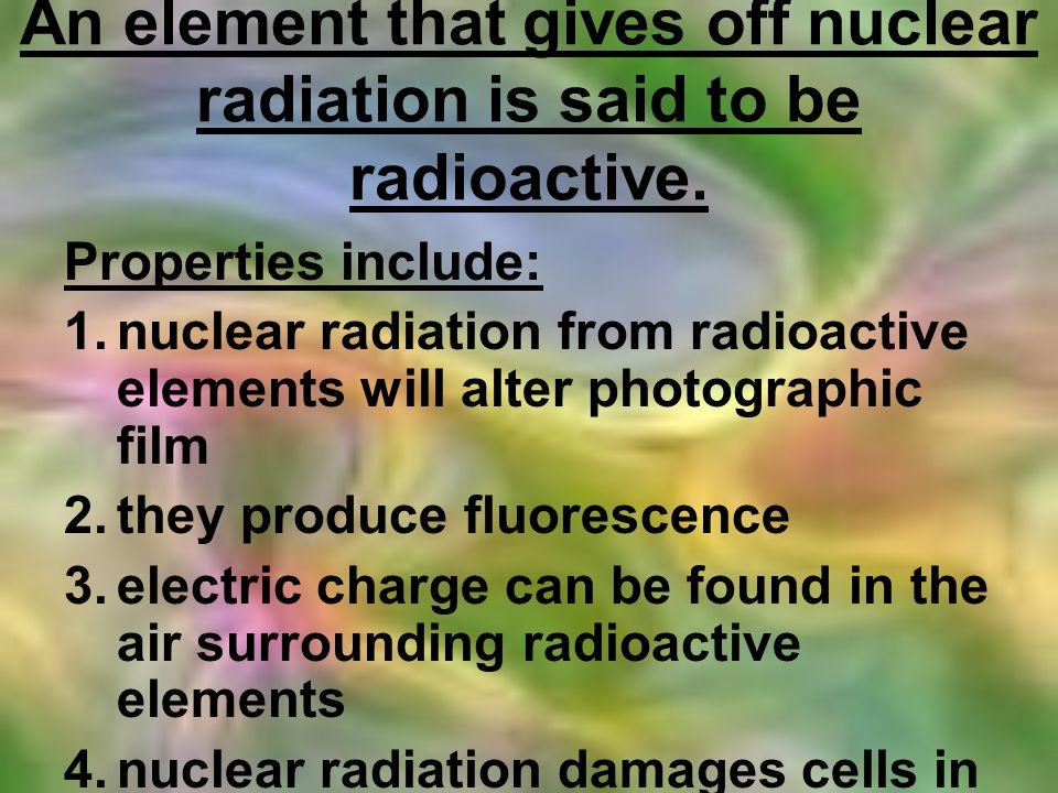 An element that gives off nuclear radiation is said to be radioactive.
