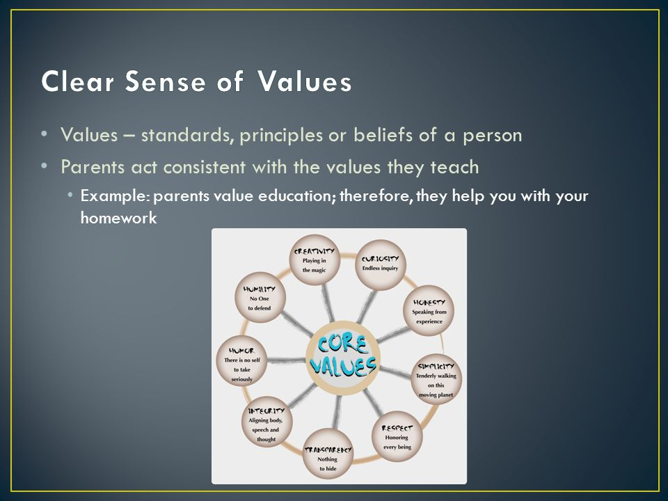 Clear Sense of Values Values – standards, principles or beliefs of a person. Parents act consistent with the values they teach.