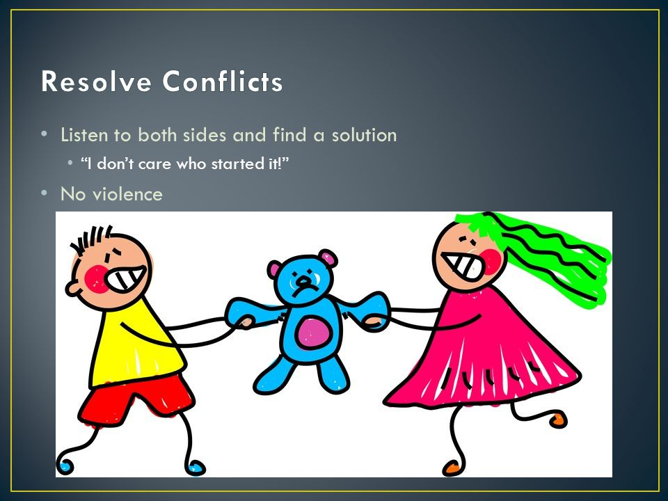 Resolve Conflicts Listen to both sides and find a solution No violence