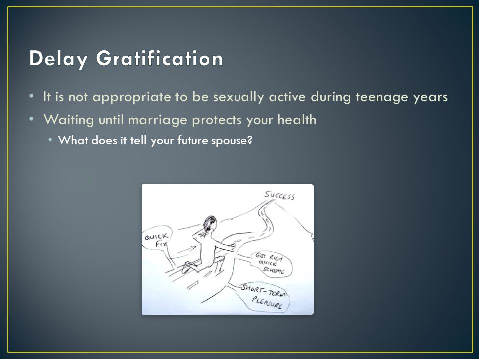 Delay Gratification It is not appropriate to be sexually active during teenage years. Waiting until marriage protects your health.