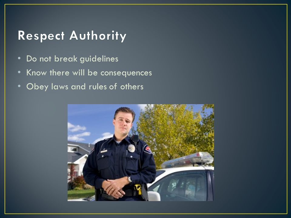 Respect Authority Do not break guidelines