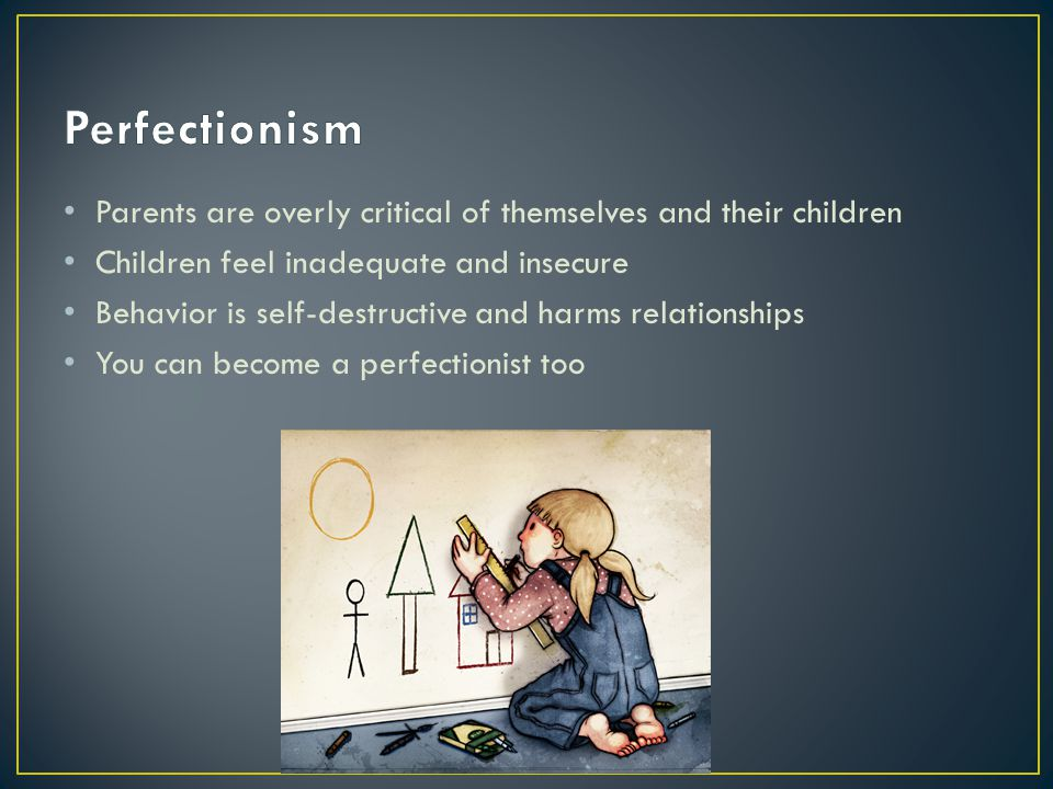 Perfectionism Parents are overly critical of themselves and their children. Children feel inadequate and insecure.