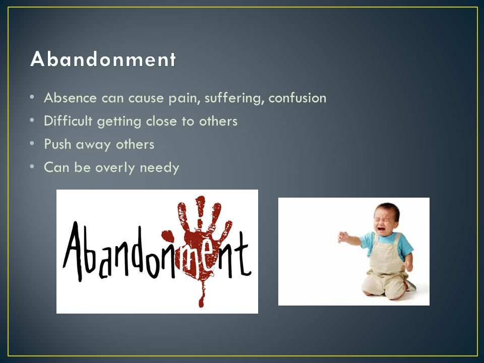 Abandonment Absence can cause pain, suffering, confusion