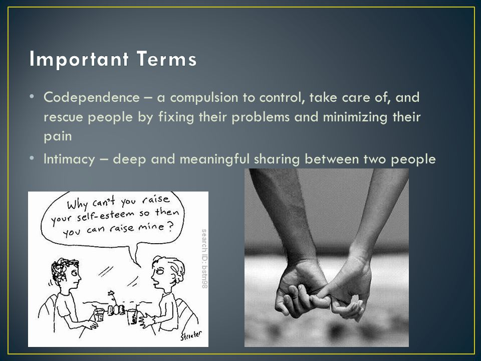 Important Terms Codependence – a compulsion to control, take care of, and rescue people by fixing their problems and minimizing their pain.