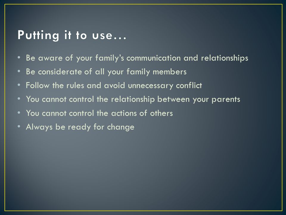 Putting it to use… Be aware of your family's communication and relationships. Be considerate of all your family members.